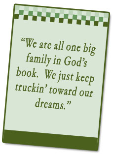 We are all one big family in God's book. We just keep truckin' toward our dreams.
